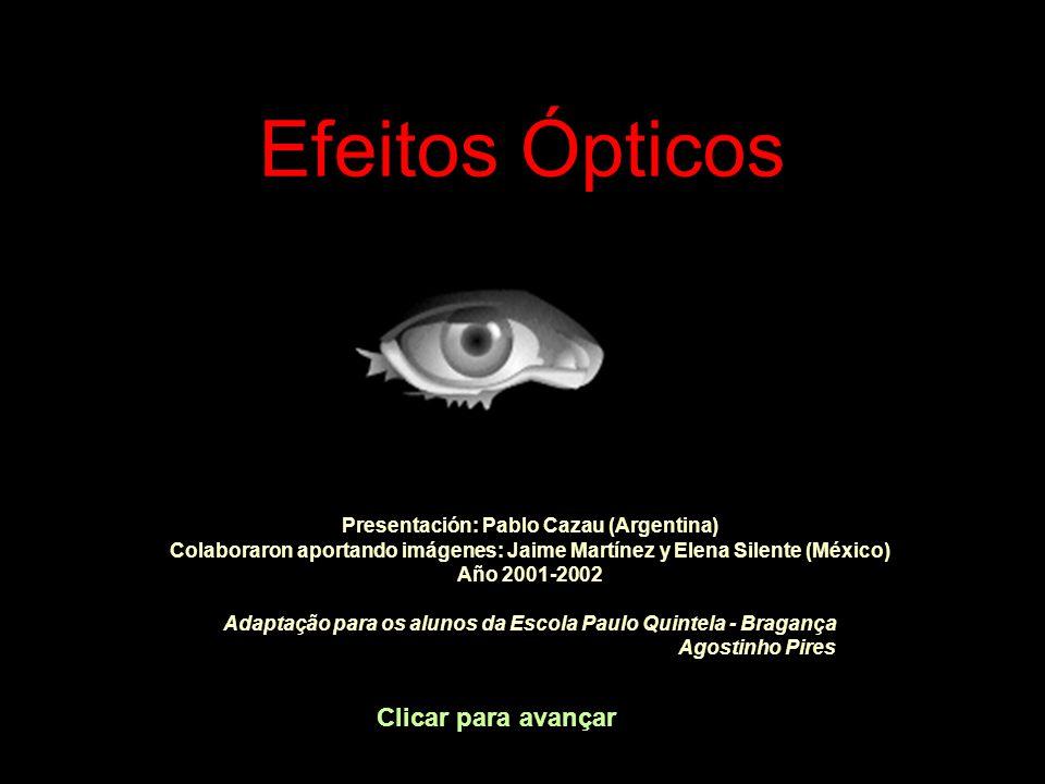 Efeitos Ópticos Clicar para avançar Presentación: Pablo Cazau (Argentina) Colaboraron aportando imágenes: Jaime Martínez y Elena Silente (México) Año