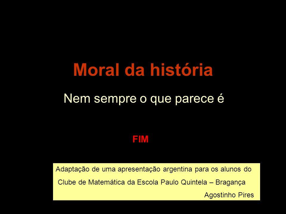 Moral da história Nem sempre o que parece é FIM Adaptação de uma apresentação argentina para o Clube de Matemática da Escola Paulo Quintela - Bragança