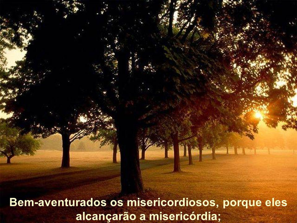 Bem-aventurados os misericordiosos, porque eles alcançarão a misericórdia;