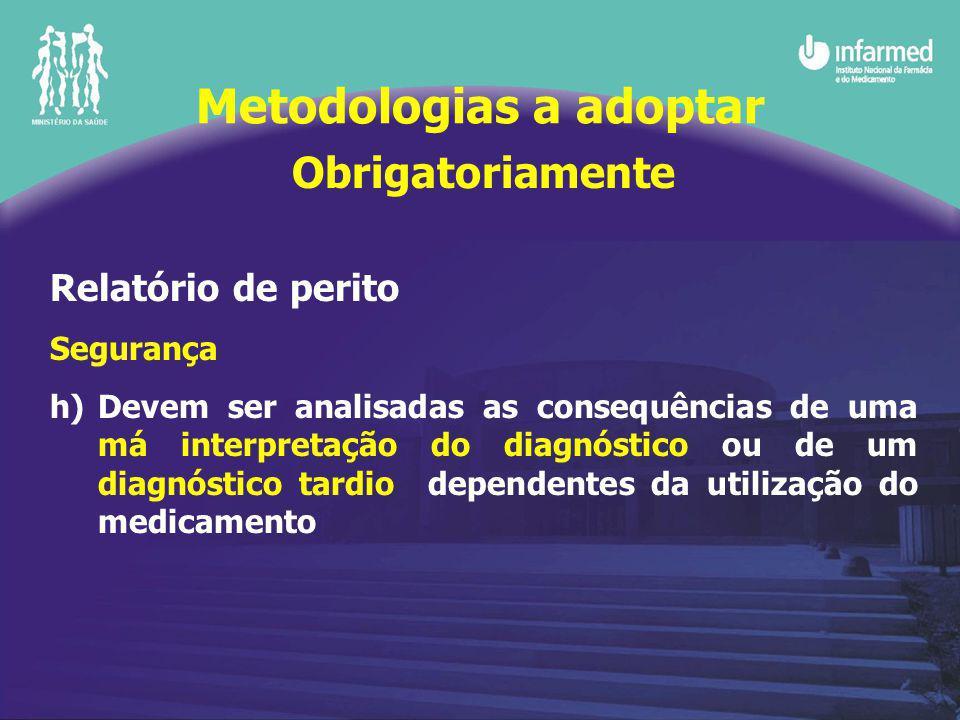 Obrigatoriamente Relatório de perito Segurança h)Devem ser analisadas as consequências de uma má interpretação do diagnóstico ou de um diagnóstico tardio dependentes da utilização do medicamento Metodologias a adoptar