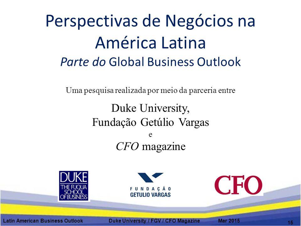 Perspectivas de Negócios na América Latina Parte do Global Business Outlook Latin American Business Outlook Duke University / FGV / CFO Magazine Mar 2015 15 Uma pesquisa realizada por meio da parceria entre Duke University, Fundação Getúlio Vargas e CFO magazine