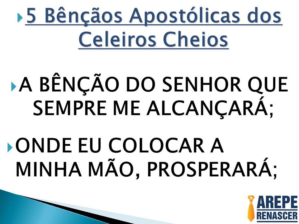  5 Bênçãos Apostólicas dos Celeiros Cheios  A BÊNÇÃO DO SENHOR QUE SEMPRE ME ALCANÇARÁ;  ONDE EU COLOCAR A MINHA MÃO, PROSPERARÁ;