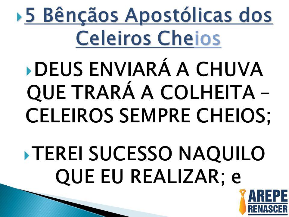  5 Bênçãos Apostólicas dos Celeiros Cheios  DEUS ENVIARÁ A CHUVA QUE TRARÁ A COLHEITA – CELEIROS SEMPRE CHEIOS;  TEREI SUCESSO NAQUILO QUE EU REALIZAR; e