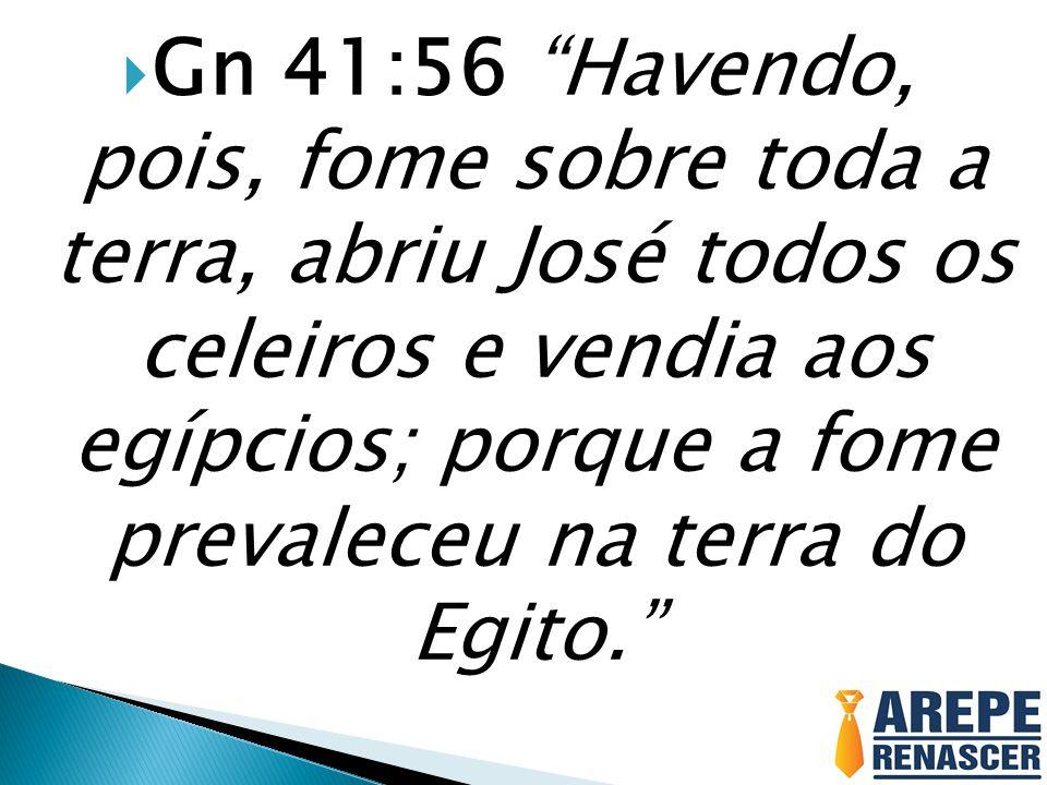  Gn 41:56 Havendo, pois, fome sobre toda a terra, abriu José todos os celeiros e vendia aos egípcios; porque a fome prevaleceu na terra do Egito.
