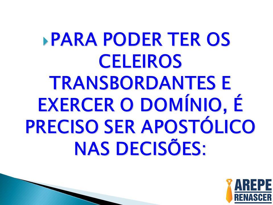  PARA PODER TER OS CELEIROS TRANSBORDANTES E EXERCER O DOMÍNIO, É PRECISO SER APOSTÓLICO NAS DECISÕES: