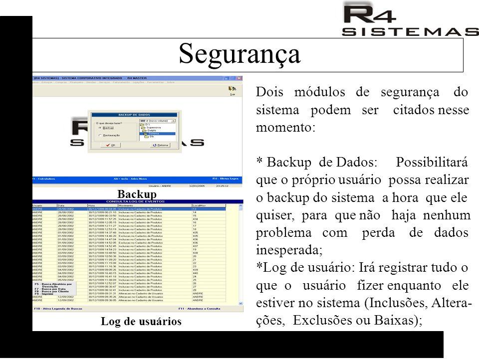 Dois módulos de segurança do sistema podem ser citados nesse momento: * Backup de Dados: Possibilitará que o próprio usuário possa realizar o backup do sistema a hora que ele quiser, para que não haja nenhum problema com perda de dados inesperada; *Log de usuário: Irá registrar tudo o que o usuário fizer enquanto ele estiver no sistema (Inclusões, Altera- ções, Exclusões ou Baixas); Backup Log de usuários Segurança