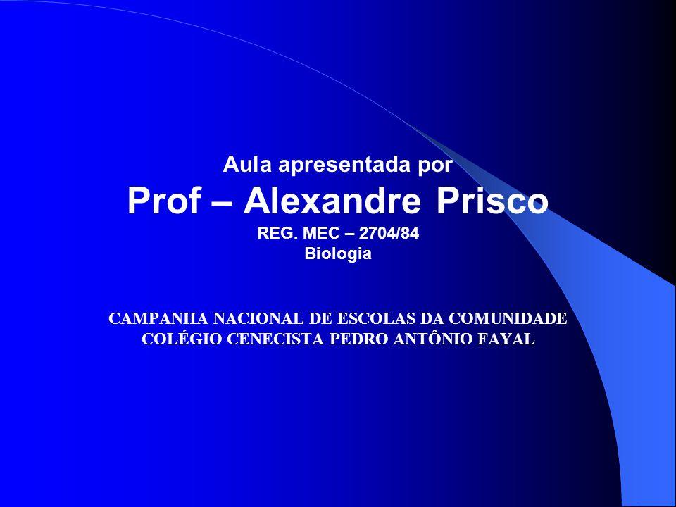 Aula apresentada por Prof – Alexandre Prisco REG. MEC – 2704/84 Biologia CAMPANHA NACIONAL DE ESCOLAS DA COMUNIDADE COLÉGIO CENECISTA PEDRO ANTÔNIO FA