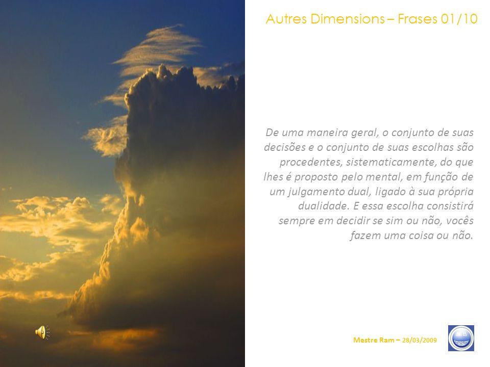 Autres Dimensions – Frases 01/10 Mestre Ram – 28/03/2009 De uma maneira geral, o conjunto de suas decisões e o conjunto de suas escolhas são procedentes, sistematicamente, do que lhes é proposto pelo mental, em função de um julgamento dual, ligado à sua própria dualidade.