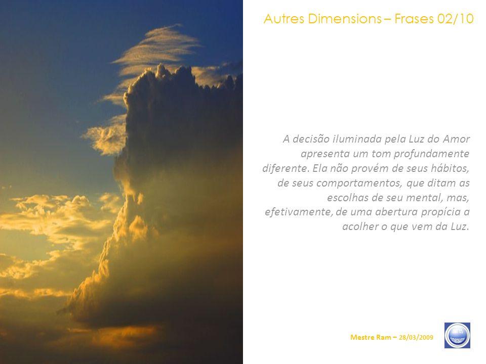 Autres Dimensions – Frases 02/10 Mestre Ram – 28/03/2009 A decisão iluminada pela Luz do Amor apresenta um tom profundamente diferente.
