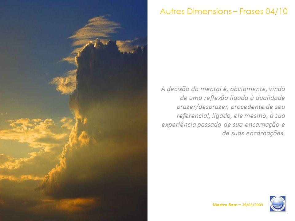 Autres Dimensions – Frases 04/10 Mestre Ram – 28/03/2009 A decisão do mental é, obviamente, vinda de uma reflexão ligada à dualidade prazer/desprazer, procedente de seu referencial, ligado, ele mesmo, à sua experiência passada de sua encarnação e de suas encarnações.