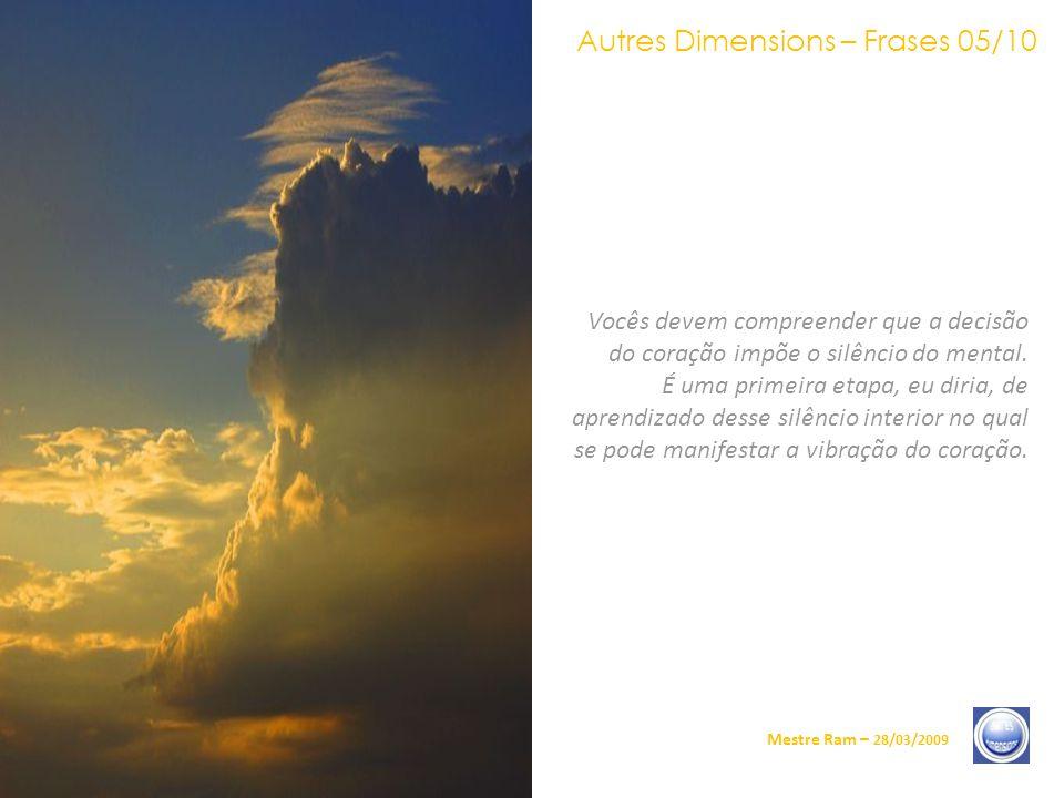 Autres Dimensions – Frases 05/10 Mestre Ram – 28/03/2009 Vocês devem compreender que a decisão do coração impõe o silêncio do mental.