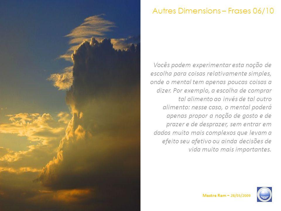 Autres Dimensions – Frases 06/10 Mestre Ram – 28/03/2009 Vocês podem experimentar esta noção de escolha para coisas relativamente simples, onde o mental tem apenas poucas coisas a dizer.