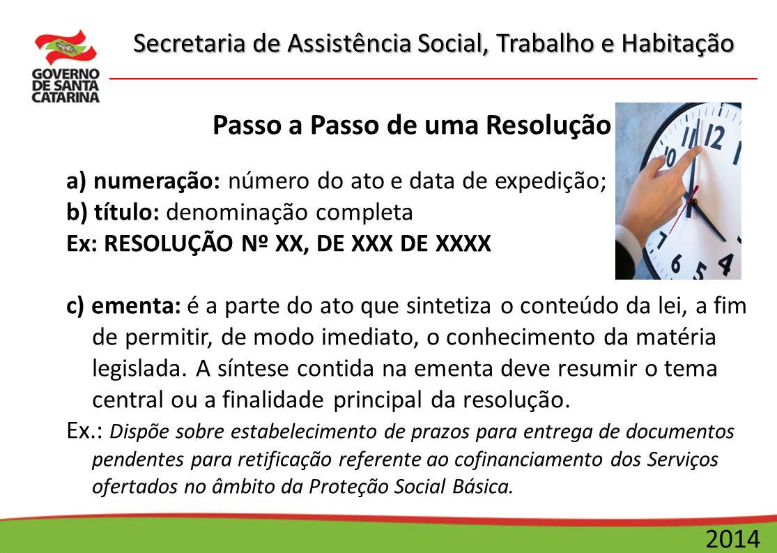Secretaria de Assistência Social, Trabalho e Habitação 2014 Passo a Passo de uma Resolução a) numeração: número do ato e data de expedição; b) título:
