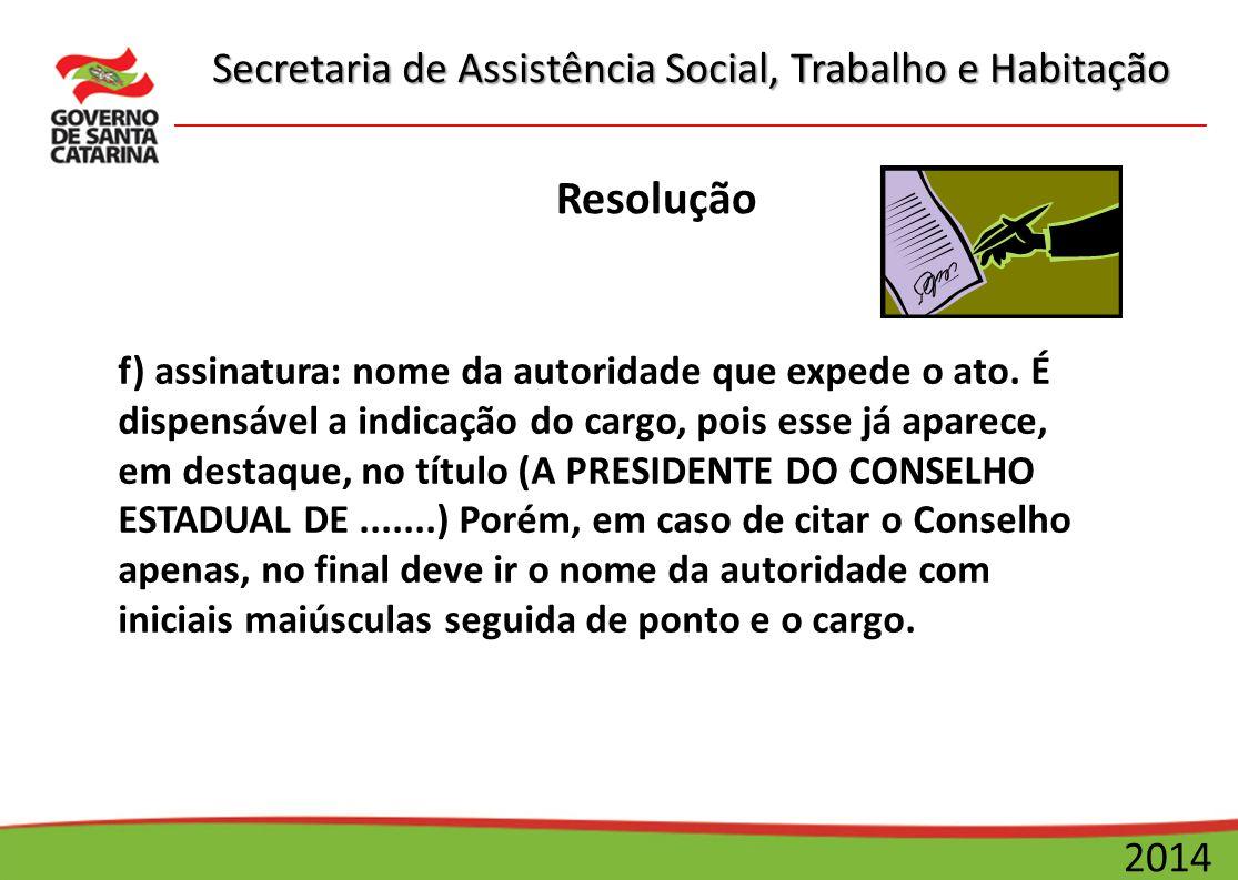 Secretaria de Assistência Social, Trabalho e Habitação 2014 Resolução f) assinatura: nome da autoridade que expede o ato. É dispensável a indicação do