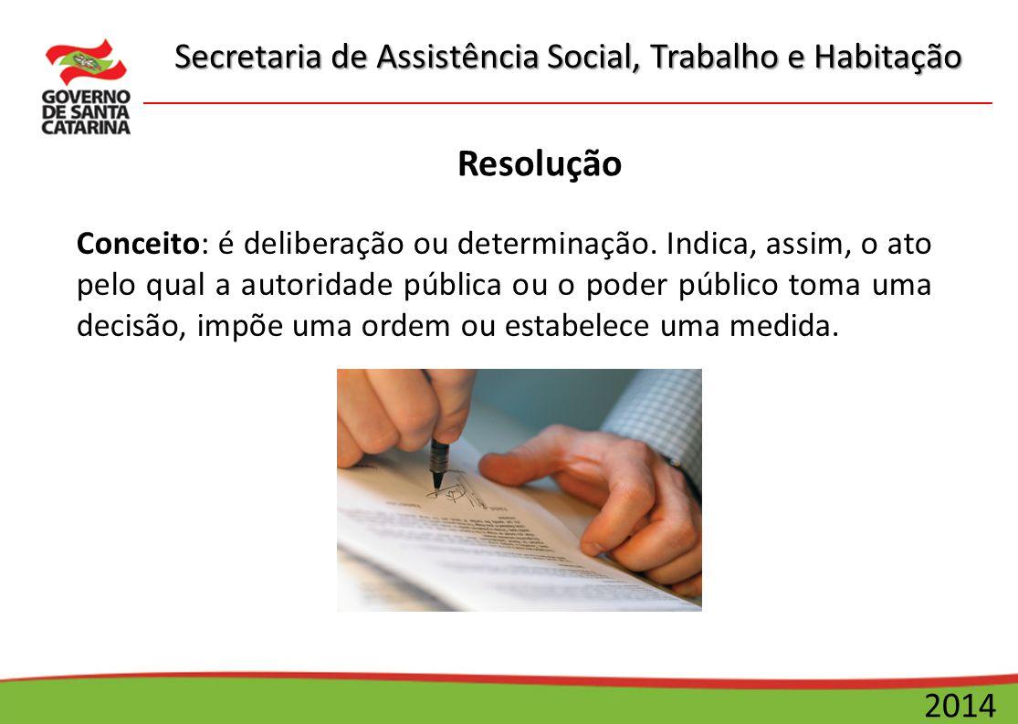 Secretaria de Assistência Social, Trabalho e Habitação 2014 Resolução Conceito: é deliberação ou determinação. Indica, assim, o ato pelo qual a autori