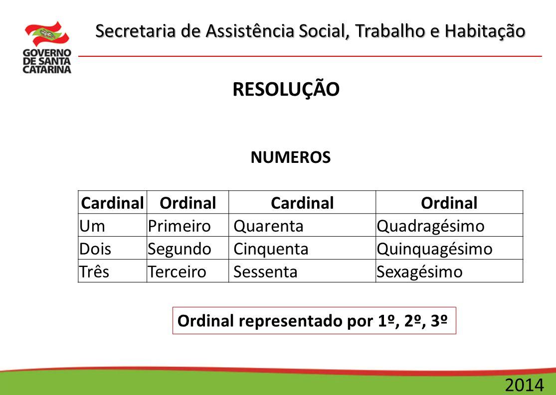 Secretaria de Assistência Social, Trabalho e Habitação 2014 RESOLUÇÃO NUMEROS CardinalOrdinalCardinalOrdinal UmPrimeiro QuarentaQuadragésimo DoisSegun