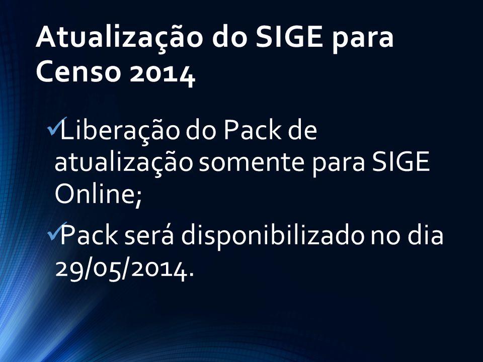 Atualização do SIGE para Censo 2014 Liberação do Pack de atualização somente para SIGE Online; Pack será disponibilizad0 no dia 29/05/2014.