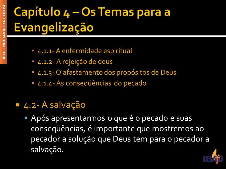 IBAD – PINDAMONHANGABA/SP ▪ 4.1.1- A enfermidade espiritual ▪ 4.1.2- A rejeição de deus ▪ 4.1.3- O afastamento dos propósitos de Deus ▪ 4.1.4- As conseqüências do pecado  4.2- A salvação  Após apresentarmos o que é o pecado e suas conseqüências, é importante que mostremos ao pecador a solução que Deus tem para o pecador a salvação.