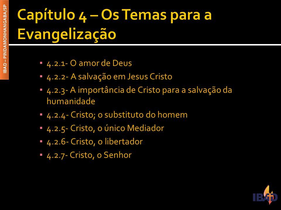 IBAD – PINDAMONHANGABA/SP ▪ 4.2.1- O amor de Deus ▪ 4.2.2- A salvação em Jesus Cristo ▪ 4.2.3- A importância de Cristo para a salvação da humanidade ▪ 4.2.4- Cristo; o substituto do homem ▪ 4.2.5- Cristo, o único Mediador ▪ 4.2.6- Cristo, o libertador ▪ 4.2.7- Cristo, o Senhor