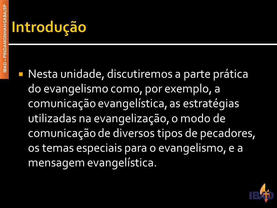 IBAD – PINDAMONHANGABA/SP  Nesta unidade, discutiremos a parte prática do evangelismo como, por exemplo, a comunicação evangelística, as estratégias utilizadas na evangelização, o modo de comunicação de diversos tipos de pecadores, os temas especiais para o evangelismo, e a mensagem evangelística.