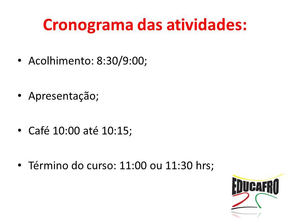 Acolhimento: 8:30/9:00; Apresentação; Café 10:00 até 10:15; Término do curso: 11:00 ou 11:30 hrs; Cronograma das atividades: