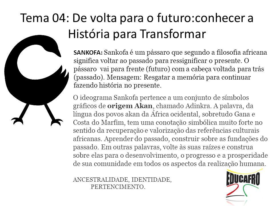 Tema 04: De volta para o futuro:conhecer a História para Transformar SANKOFA: Sankofa é um pássaro que segundo a filosofia africana significa voltar a