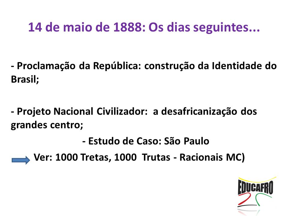 14 de maio de 1888: Os dias seguintes... - Proclamação da República: construção da Identidade do Brasil; - Projeto Nacional Civilizador: a desafricani