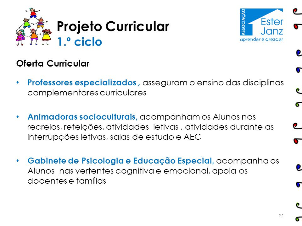 Projeto Curricular 21 1.º ciclo Oferta Curricular Professores especializados, asseguram o ensino das disciplinas complementares curriculares Animadora