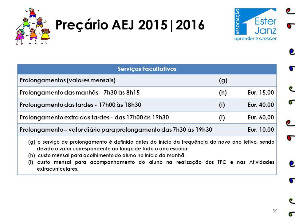Preçário AEJ 2015|2016 Serviços Facultativos Prolongamentos (valores mensais)(g) Prolongamento das manhãs - 7h30 às 8h15(h)Eur. 15,00 Prolongamento da