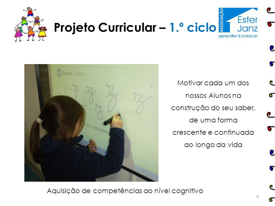 9 Projeto Curricular – 1.º ciclo Aquisição de competências ao nível cognitivo Motivar cada um dos nossos Alunos na construção do seu saber, de uma for