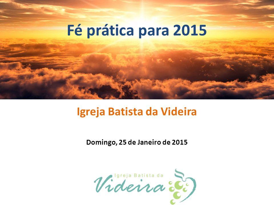 Fé prática para 2015 Igreja Batista da Videira Domingo, 25 de Janeiro de 2015