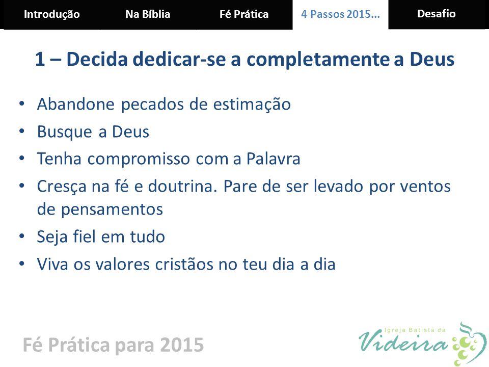 IntroduçãoNa BíbliaFé Prática 4 Passos 2015... Desafio Fé Prática para 2015 1 – Decida dedicar-se a completamente a Deus Abandone pecados de estimação
