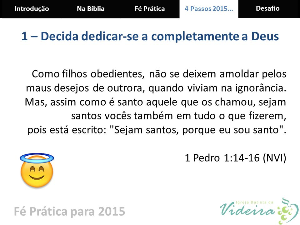 IntroduçãoNa BíbliaFé Prática 4 Passos 2015... Desafio Fé Prática para 2015 1 – Decida dedicar-se a completamente a Deus Como filhos obedientes, não s