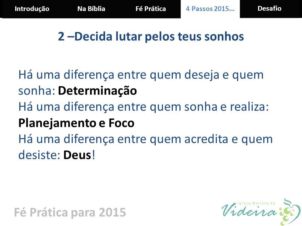 IntroduçãoNa BíbliaFé Prática 4 Passos 2015... Desafio Fé Prática para 2015 2 –Decida lutar pelos teus sonhos Há uma diferença entre quem deseja e que