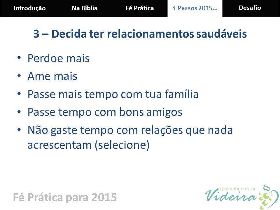 IntroduçãoNa BíbliaFé Prática 4 Passos 2015... Desafio Fé Prática para 2015 3 – Decida ter relacionamentos saudáveis Perdoe mais Ame mais Passe mais t