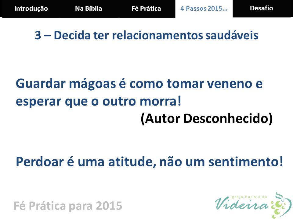 IntroduçãoNa BíbliaFé Prática 4 Passos 2015... Desafio Fé Prática para 2015 3 – Decida ter relacionamentos saudáveis Guardar mágoas é como tomar venen