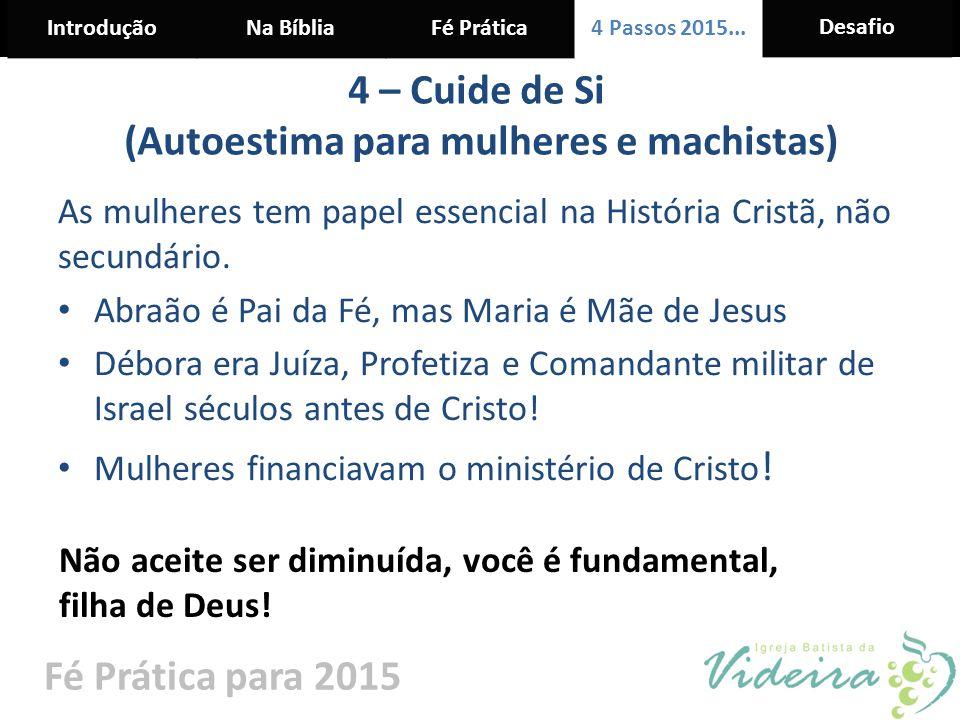 IntroduçãoNa BíbliaFé Prática 4 Passos 2015... Desafio Fé Prática para 2015 4 – Cuide de Si (Autoestima para mulheres e machistas) As mulheres tem pap