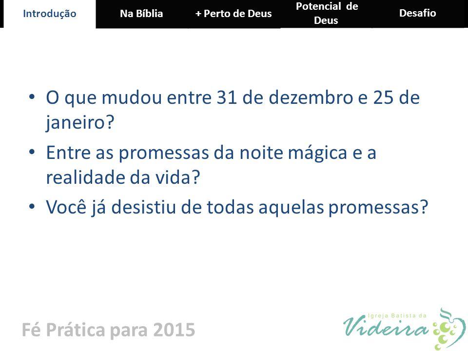IntroduçãoNa Bíblia+ Perto de Deus Potencial de Deus Desafio Fé Prática para 2015 O que mudou entre 31 de dezembro e 25 de janeiro? Entre as promessas
