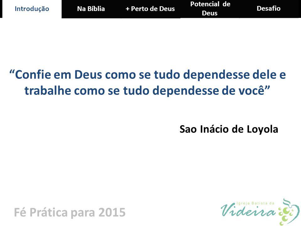 """IntroduçãoNa Bíblia+ Perto de Deus Potencial de Deus Desafio Fé Prática para 2015 """"Confie em Deus como se tudo dependesse dele e trabalhe como se tudo"""