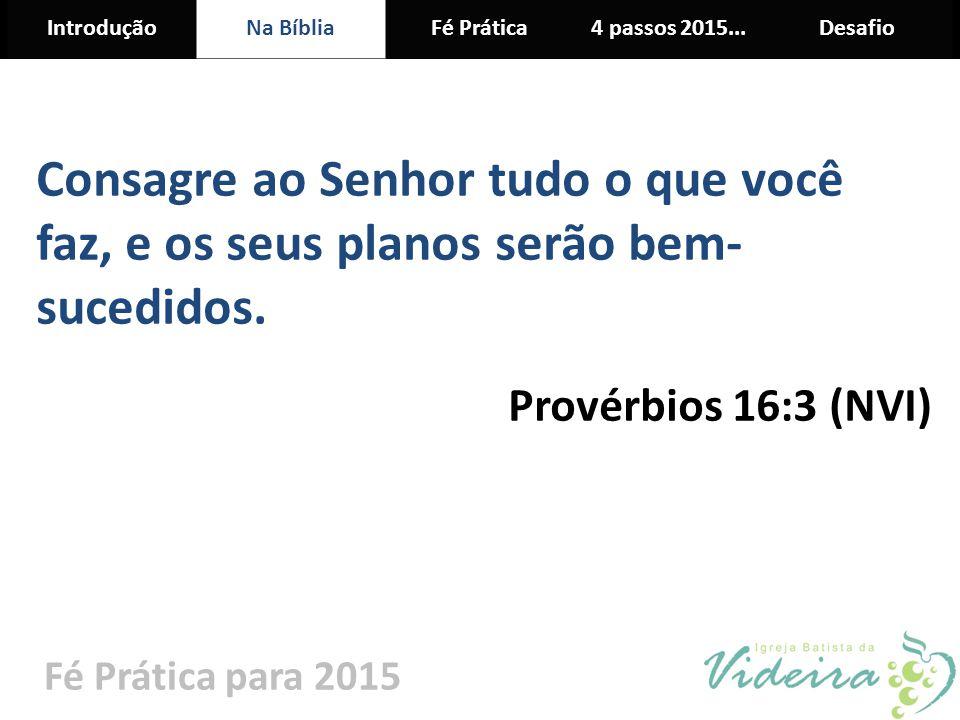 IntroduçãoNa BíbliaFé Prática4 passos 2015...Desafio Fé Prática para 2015 Consagre ao Senhor tudo o que você faz, e os seus planos serão bem- sucedido