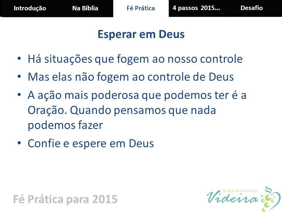 IntroduçãoNa BíbliaFé Prática 4 passos 2015...Desafio Fé Prática para 2015 Esperar em Deus Há situações que fogem ao nosso controle Mas elas não fogem