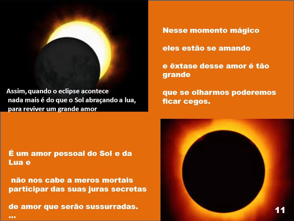 Mas até Deus não aguentou tanto sofrimento e então, na sua grande sabedoria inventou o eclipse Foi uma forma romântica deles se encontrarem, mas de fo