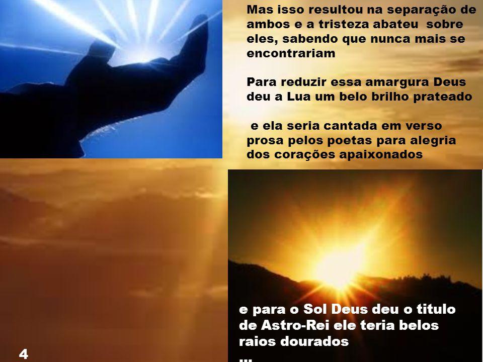 Mas Deus então inventa a Terra o Dia e a Noite Ele decide que: O Sol iluminaria o Dia para as pessoas poderem viver, pois Sól é vida e a Lua iluminari