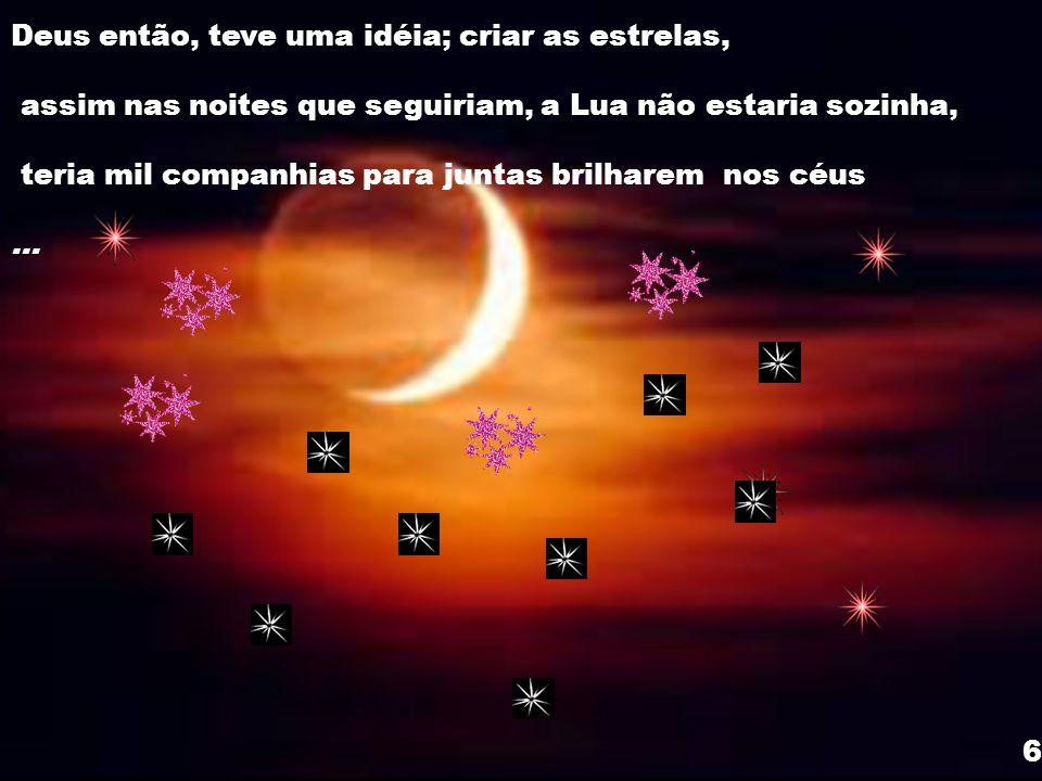 Não adiantou e a Lua chorou muito e suas lagrimas até turvaram a sua luz, e despedaçou o seu coração O Sol nada podendo fazer, pediu a Deus que minimi