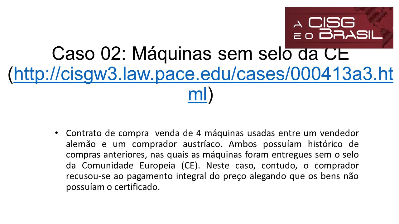 Caso 02: Máquinas sem selo da CE (http://cisgw3.law.pace.edu/cases/000413a3.ht ml)http://cisgw3.law.pace.edu/cases/000413a3.ht ml Contrato de compra v
