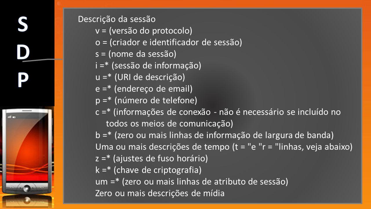 Descrição da sessão v = (versão do protocolo) o = (criador e identificador de sessão) s = (nome da sessão) i =* (sessão de informação) u =* (URI de de