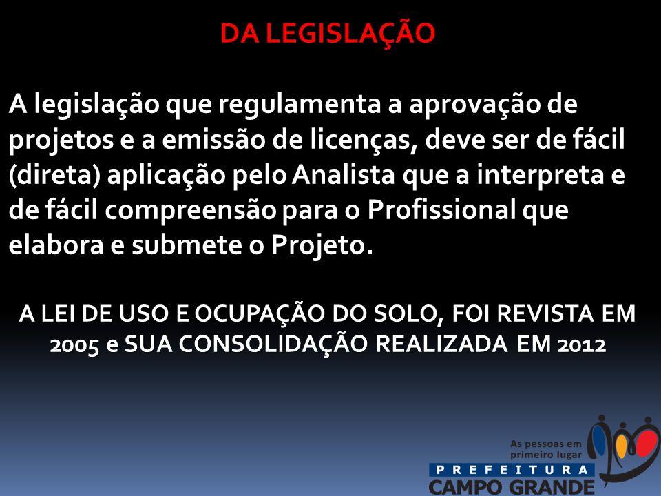 DA LEGISLAÇÃO A legislação que regulamenta a aprovação de projetos e a emissão de licenças, deve ser de fácil (direta) aplicação pelo Analista que a interpreta e de fácil compreensão para o Profissional que elabora e submete o Projeto.