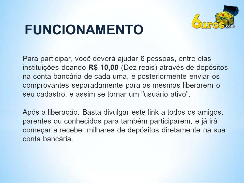 FUNCIONAMENTO Para participar, você deverá ajudar 6 pessoas, entre elas instituições doando R$ 10,00 (Dez reais) através de depósitos na conta bancári