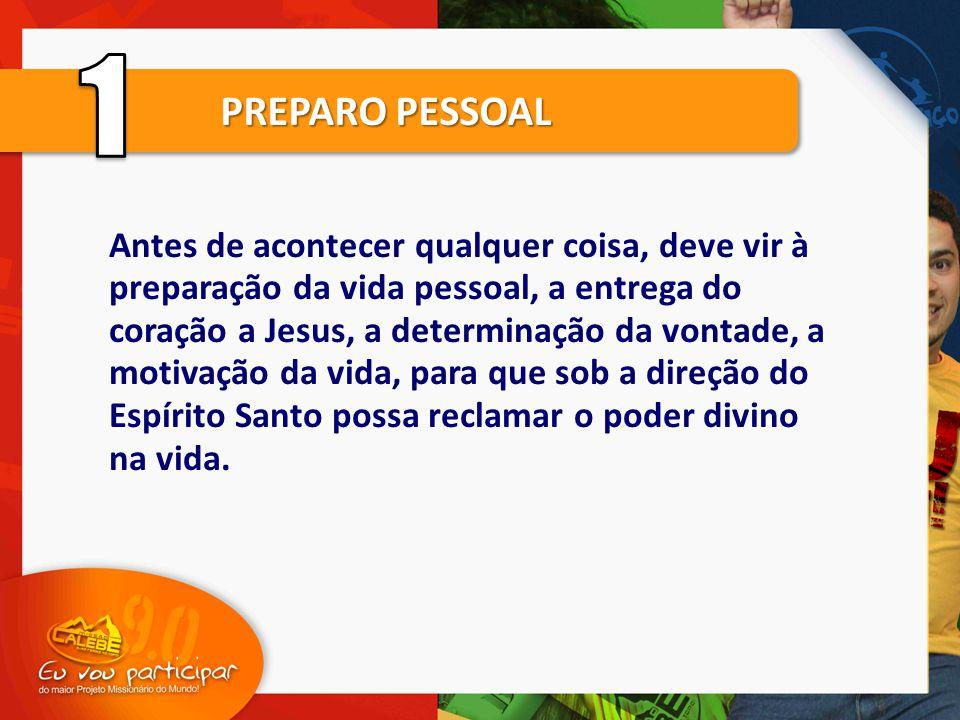 PREPARO PESSOAL Antes de acontecer qualquer coisa, deve vir à preparação da vida pessoal, a entrega do coração a Jesus, a determinação da vontade, a m