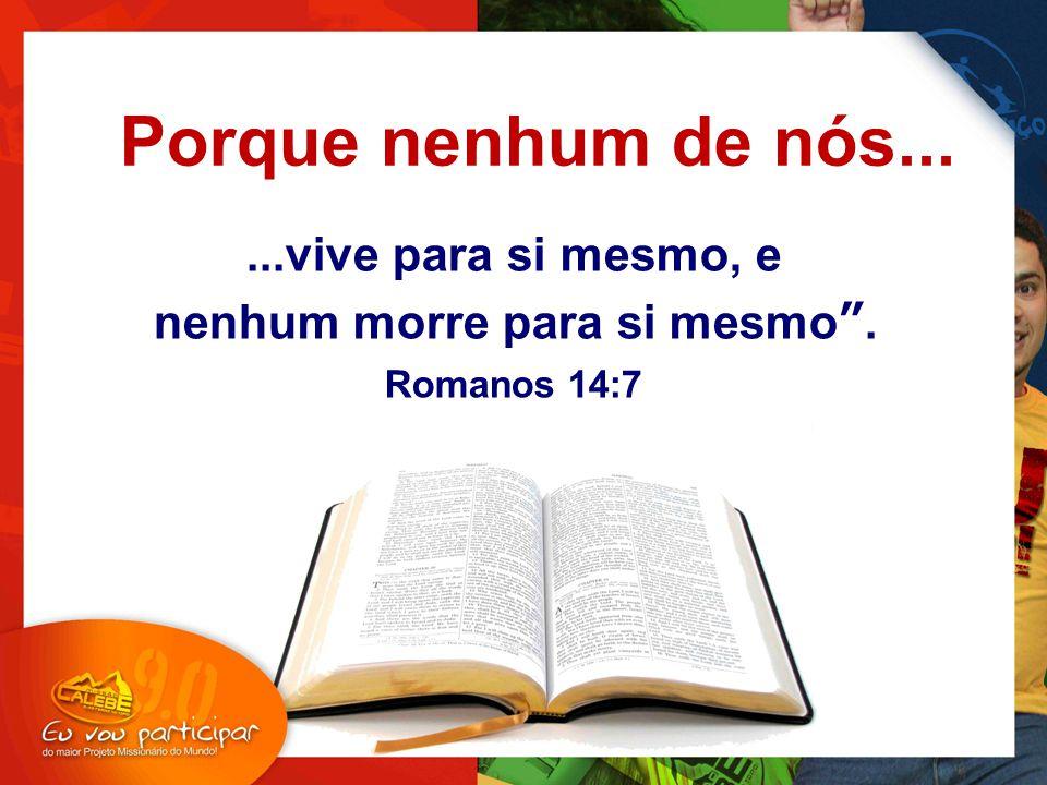 """...vive para si mesmo, e nenhum morre para si mesmo"""". Romanos 14:7 """" Porque nenhum de nós..."""